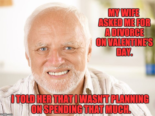 MY WIFE ASKED ME FOR A DIVORCE ON VALENTINE'S DAY. I TOLD HER THAT I WASN'T PLANNING ON SPENDING THAT MUCH. | image tagged in hide the pain harold | made w/ Imgflip meme maker