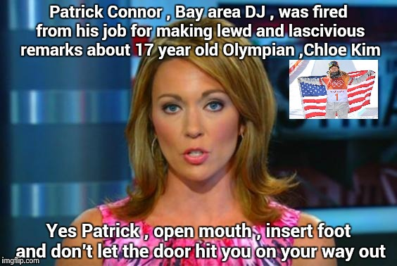 We would ask what were you thinking , but . . . | Patrick Connor , Bay area DJ , was fired from his job for making lewd and lascivious remarks about 17 year old Olympian ,Chloe Kim Yes Patri | image tagged in real news network,golden girls,olympics,dumb and dumber,child abuse | made w/ Imgflip meme maker