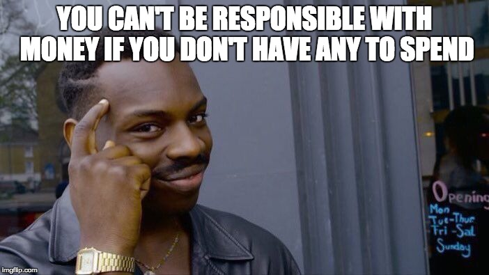 Roll Safe Think About It Meme | YOU CAN'T BE RESPONSIBLE WITH MONEY IF YOU DON'T HAVE ANY TO SPEND | image tagged in memes,roll safe think about it | made w/ Imgflip meme maker
