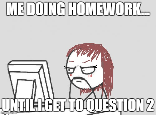 Computer Guy | ME DOING HOMEWORK... UNTIL I GET TO QUESTION 2 | image tagged in memes,computer guy | made w/ Imgflip meme maker