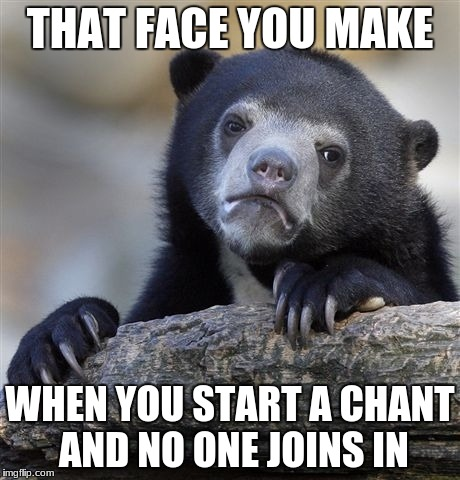 Confession Bear Meme | THAT FACE YOU MAKE WHEN YOU START A CHANT AND NO ONE JOINS IN | image tagged in memes,confession bear | made w/ Imgflip meme maker