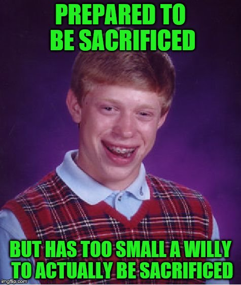 Bad Luck Brian Meme | PREPARED TO BE SACRIFICED BUT HAS TOO SMALL A WILLY TO ACTUALLY BE SACRIFICED | image tagged in memes,bad luck brian | made w/ Imgflip meme maker