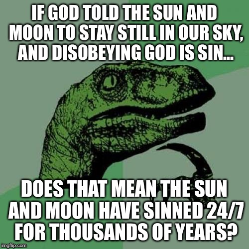 You learn some weird things in high school religion class | IF GOD TOLD THE SUN AND MOON TO STAY STILL IN OUR SKY, AND DISOBEYING GOD IS SIN… DOES THAT MEAN THE SUN AND MOON HAVE SINNED 24/7 FOR THOUS | image tagged in philosoraptor,religion,bible,christianity,catholicism,catholic | made w/ Imgflip meme maker