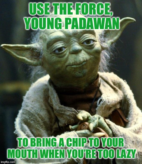 You know when you're watching TV, but the chip bag is on the other side of the couch... | USE THE FORCE, YOUNG PADAWAN TO BRING A CHIP TO YOUR MOUTH WHEN YOU'RE TOO LAZY | image tagged in memes,star wars yoda,funny,chips,tv,use the force | made w/ Imgflip meme maker