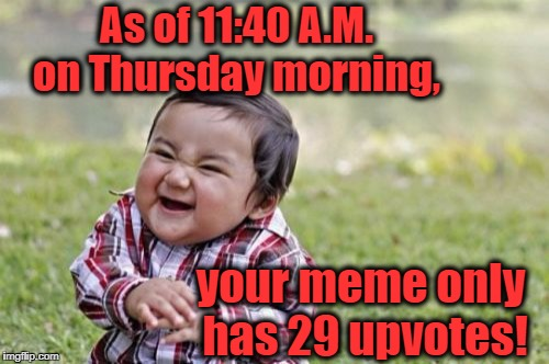 Evil Toddler Meme | As of 11:40 A.M. on Thursday morning, your meme only has 29 upvotes! | image tagged in memes,evil toddler | made w/ Imgflip meme maker