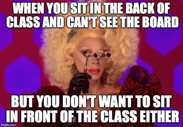WHEN YOU SIT IN THE BACK OF CLASS AND CAN'T SEE THE BOARD BUT YOU DON'T WANT TO SIT IN FRONT OF THE CLASS EITHER | image tagged in rupaul | made w/ Imgflip meme maker