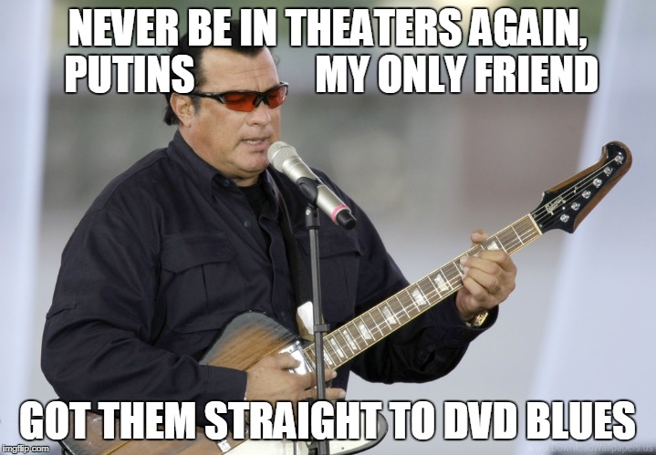 Seagals straight to DVD blues | NEVER BE IN THEATERS AGAIN, PUTINS               MY ONLY FRIEND GOT THEM STRAIGHT TO DVD BLUES | image tagged in steven seagal,vladimir putin | made w/ Imgflip meme maker