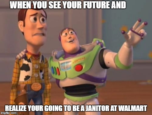 X, X Everywhere | WHEN YOU SEE YOUR FUTURE AND REALIZE YOUR GOING TO BE A JANITOR AT WALMART | image tagged in memes,x,x everywhere,x x everywhere | made w/ Imgflip meme maker