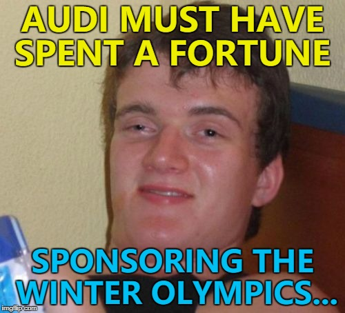 Their logo is everywhere... :) | AUDI MUST HAVE SPENT A FORTUNE SPONSORING THE WINTER OLYMPICS... | image tagged in memes,10 guy,winter olympics,sport,audi | made w/ Imgflip meme maker