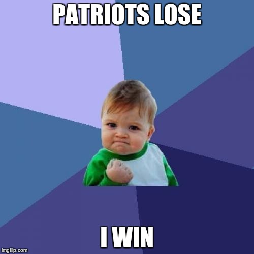 PATRIOTS LOSE GUESS WHO WINS  | PATRIOTS LOSE I WIN | image tagged in memes,success kid | made w/ Imgflip meme maker