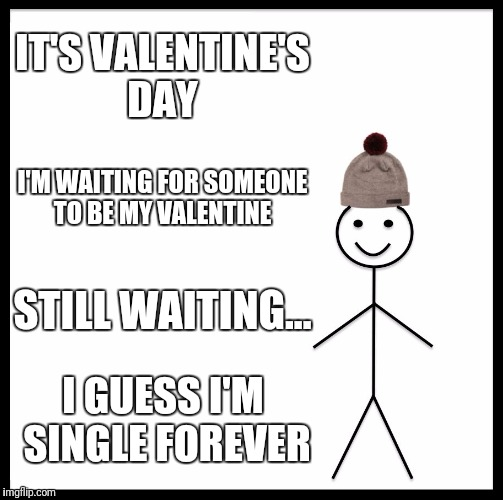 Be Like Bill Meme | IT'S VALENTINE'S DAY I'M WAITING FOR SOMEONE TO BE MY VALENTINE STILL WAITING... I GUESS I'M SINGLE FOREVER | image tagged in memes,be like bill | made w/ Imgflip meme maker