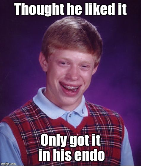 Bad Luck Brian Meme | Thought he liked it Only got it in his endo | image tagged in memes,bad luck brian | made w/ Imgflip meme maker