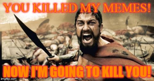 Sparta Leonidas | YOU KILLED MY MEMES! NOW I'M GOING TO KILL YOU! | image tagged in memes,sparta leonidas | made w/ Imgflip meme maker