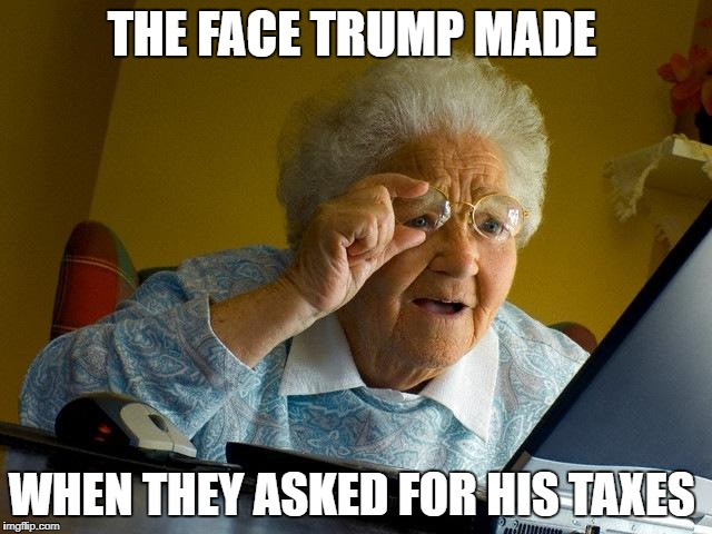 Grandma Finds The Internet Meme | THE FACE TRUMP MADE WHEN THEY ASKED FOR HIS TAXES | image tagged in memes,grandma finds the internet | made w/ Imgflip meme maker