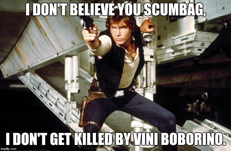 I DON'T BELIEVE YOU SCUMBAG, I DON'T GET KILLED BY VINI BOBORINO. | image tagged in funny,han solo,welcome back kotter,the force awakens | made w/ Imgflip meme maker