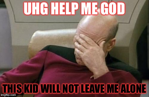 Captain Picard Facepalm Meme | UHG HELP ME GOD THIS KID WILL NOT LEAVE ME ALONE | image tagged in memes,captain picard facepalm | made w/ Imgflip meme maker