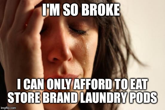 First World Problems Meme | I'M SO BROKE I CAN ONLY AFFORD TO EAT STORE BRAND LAUNDRY PODS | image tagged in memes,first world problems | made w/ Imgflip meme maker
