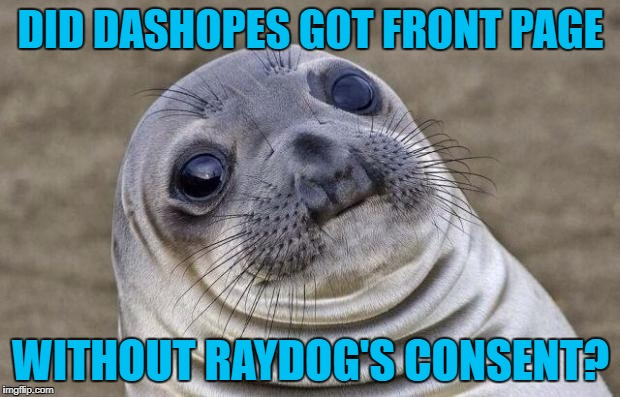 DID DASHOPES GOT FRONT PAGE WITHOUT RAYDOG'S CONSENT? | image tagged in memes,awkward moment sealion | made w/ Imgflip meme maker