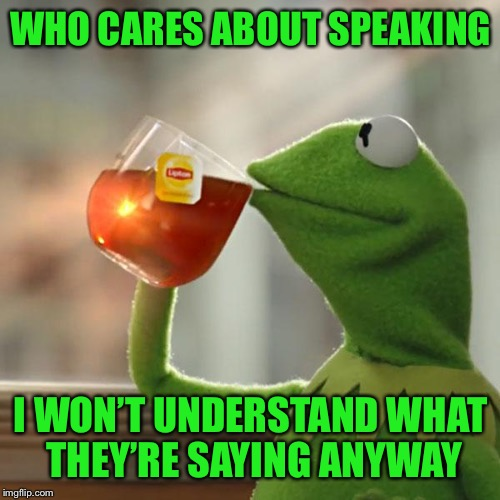 But Thats None Of My Business Meme | WHO CARES ABOUT SPEAKING I WON'T UNDERSTAND WHAT THEY'RE SAYING ANYWAY | image tagged in memes,but thats none of my business,kermit the frog | made w/ Imgflip meme maker