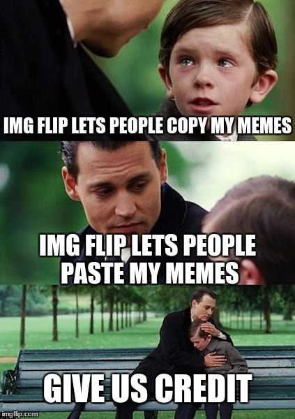 Finding Neverland Meme | IMG FLIP LETS PEOPLE COPY MY MEMES IMG FLIP LETS PEOPLE PASTE MY MEMES GIVE US CREDIT | image tagged in memes,finding neverland | made w/ Imgflip meme maker