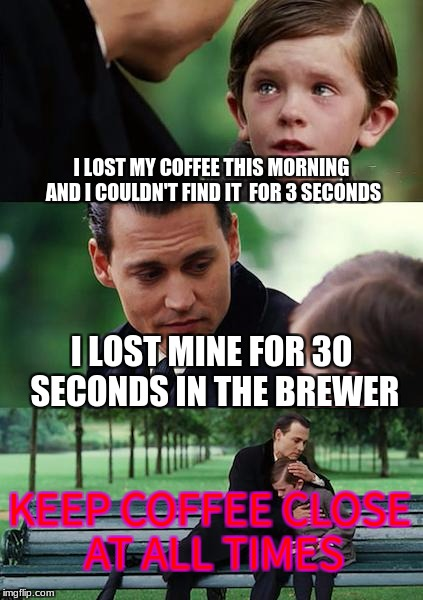 Finding Neverland Meme | I LOST MY COFFEE THIS MORNING AND I COULDN'T FIND IT  FOR 3 SECONDS I LOST MINE FOR 30 SECONDS IN THE BREWER KEEP COFFEE CLOSE AT ALL TIMES | image tagged in memes,finding neverland | made w/ Imgflip meme maker