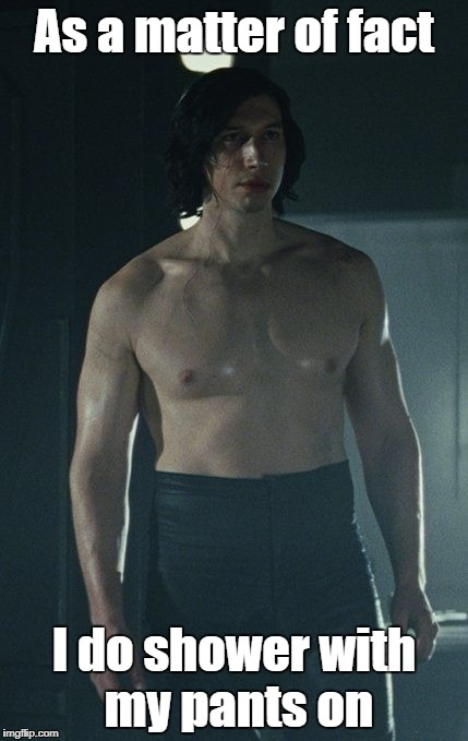 Kylo Ren Hot | As a matter of fact I do shower with my pants on | image tagged in kylo ren hot | made w/ Imgflip meme maker