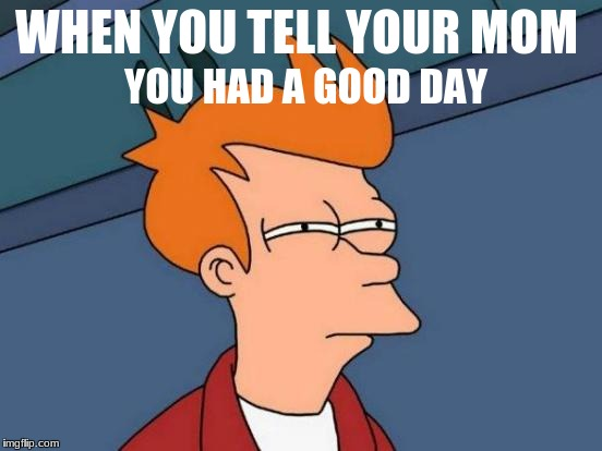 Futurama Fry Meme | WHEN YOU TELL YOUR MOM YOU HAD A GOOD DAY | image tagged in memes,futurama fry | made w/ Imgflip meme maker