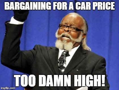 Too Damn High Meme | BARGAINING FOR A CAR PRICE TOO DAMN HIGH! | image tagged in memes,too damn high | made w/ Imgflip meme maker