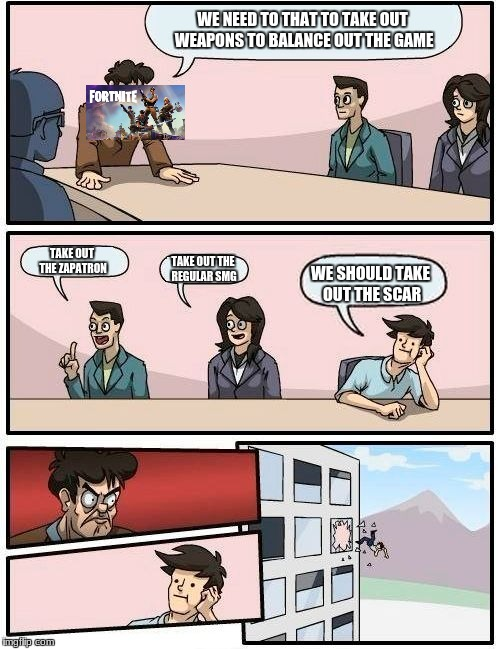 Boardroom Meeting Suggestion Meme | WE NEED TO THAT TO TAKE OUT WEAPONS TO BALANCE OUT THE GAME TAKE OUT THE ZAPATRON TAKE OUT THE REGULAR SMG WE SHOULD TAKE OUT THE SCAR | image tagged in memes,boardroom meeting suggestion | made w/ Imgflip meme maker