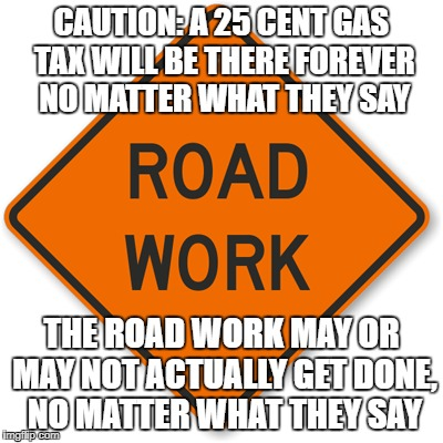 Tax increase ahead | CAUTION: A 25 CENT GAS TAX WILL BE THERE FOREVER NO MATTER WHAT THEY SAY THE ROAD WORK MAY OR MAY NOT ACTUALLY GET DONE, NO MATTER WHAT THEY | image tagged in taxes | made w/ Imgflip meme maker