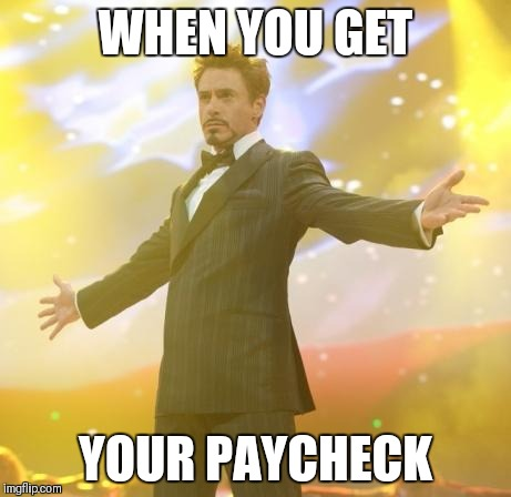 Robert Downey Jr Iron Man | WHEN YOU GET YOUR PAYCHECK | image tagged in robert downey jr iron man | made w/ Imgflip meme maker