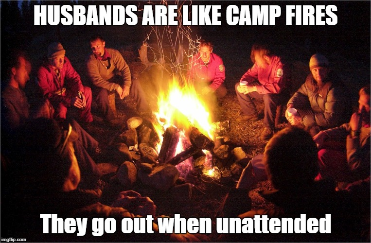 HUSBANDS ARE LIKE CAMP FIRES They go out when unattended | image tagged in camp fire | made w/ Imgflip meme maker