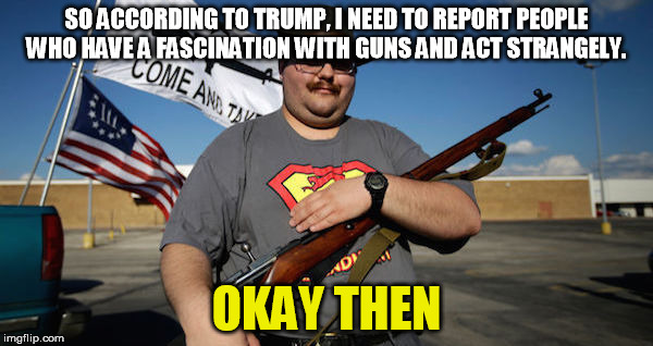 Trumptardedness | SO ACCORDING TO TRUMP, I NEED TO REPORT PEOPLE WHO HAVE A FASCINATION WITH GUNS AND ACT STRANGELY. OKAY THEN | image tagged in gun nut,trump,florida,shooting | made w/ Imgflip meme maker