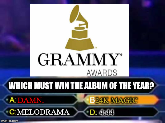 Wrong choice, Grammys... | WHICH MUST WIN THE ALBUM OF THE YEAR? DAMN. 24K MAGIC MELODRAMA 4:44 | image tagged in melodrama grammys damn 24k magic 444 music | made w/ Imgflip meme maker