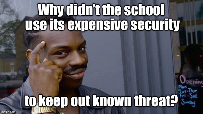 Roll Safe Think About It Meme | Why didn't the school use its expensive security to keep out known threat? | image tagged in memes,roll safe think about it | made w/ Imgflip meme maker