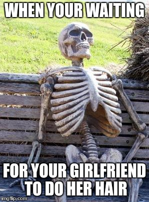 Waiting Skeleton Meme | WHEN YOUR WAITING FOR YOUR GIRLFRIEND TO DO HER HAIR | image tagged in memes,waiting skeleton | made w/ Imgflip meme maker