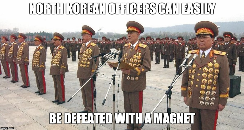 Officers | NORTH KOREAN OFFICERS CAN EASILY BE DEFEATED WITH A MAGNET | image tagged in north korea | made w/ Imgflip meme maker