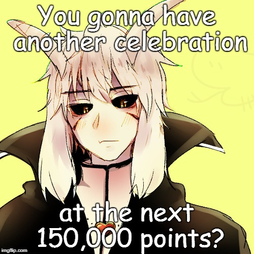 You gonna have another celebration at the next 150,000 points? | made w/ Imgflip meme maker