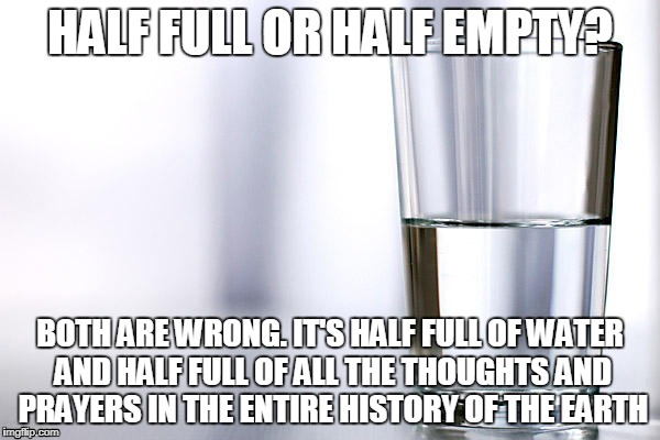thoughts and prayers | HALF FULL OR HALF EMPTY? BOTH ARE WRONG. IT'S HALF FULL OF WATER AND HALF FULL OF ALL THE THOUGHTS AND PRAYERS IN THE ENTIRE HISTORY OF THE  | image tagged in thoughts and prayers,water,half empty,half full | made w/ Imgflip meme maker