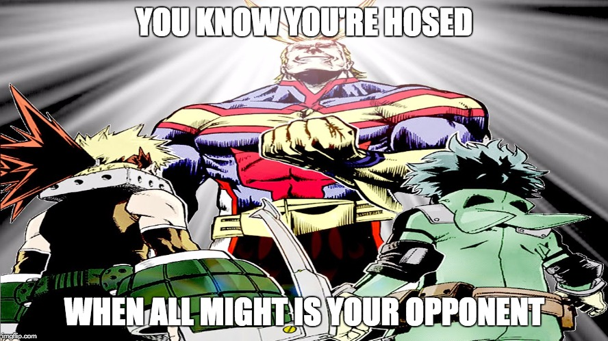 All Might's smile | YOU KNOW YOU'RE HOSED WHEN ALL MIGHT IS YOUR OPPONENT | image tagged in funny memes,memes,deku,bakugo,my hero academia,boku no hero academia | made w/ Imgflip meme maker