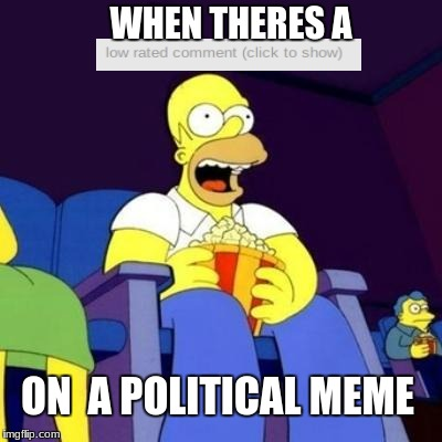 on almost every political meme, theres another person making a meme of themself in the comments | ON  A POLITICAL MEME WHEN THERES A | image tagged in homer eating popcorn,political meme,memes,funny,stop reading the tags,homer simpson | made w/ Imgflip meme maker
