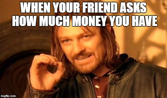 One Does Not Simply Meme | WHEN YOUR FRIEND ASKS HOW MUCH MONEY YOU HAVE | image tagged in memes,one does not simply | made w/ Imgflip meme maker