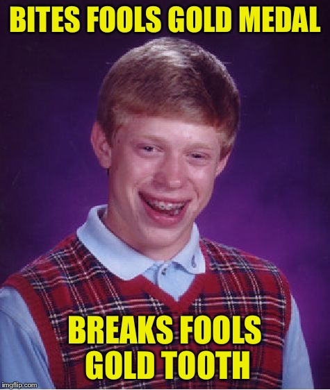 Bad Luck Brian Meme | BITES FOOLS GOLD MEDAL BREAKS FOOLS GOLD TOOTH | image tagged in memes,bad luck brian | made w/ Imgflip meme maker