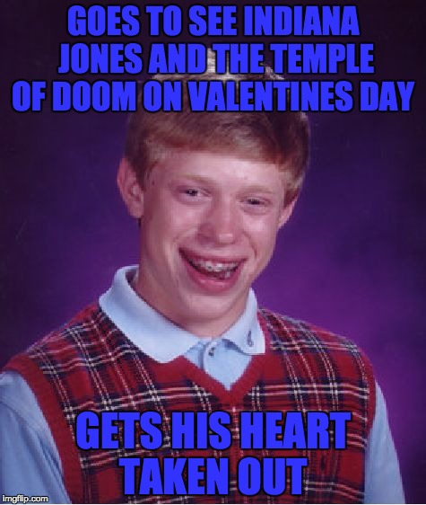 | GOES TO SEE INDIANA JONES AND THE TEMPLE OF DOOM ON VALENTINES DAY GETS HIS HEART TAKEN OUT | image tagged in memes,bad luck brian,funny,indiana jones | made w/ Imgflip meme maker