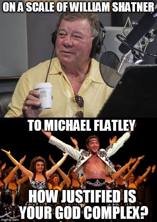 Can you match their level? | ON A SCALE OF WILLIAM SHATNER TO MICHAEL FLATLEY HOW JUSTIFIED IS YOUR GOD COMPLEX? | image tagged in memes,william shatner,lord of the dance,arrogant,comparison | made w/ Imgflip meme maker