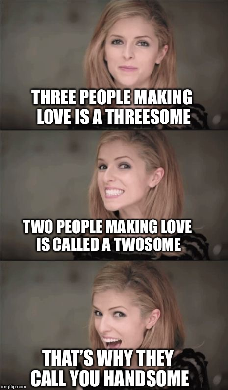 Handsome Kendrick  | THREE PEOPLE MAKING LOVE IS A THREESOME TWO PEOPLE MAKING LOVE IS CALLED A TWOSOME THAT'S WHY THEY CALL YOU HANDSOME | image tagged in memes,bad pun anna kendrick,handsome,twosome,threesome | made w/ Imgflip meme maker