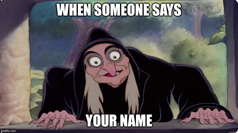 WHAT | WHEN SOMEONE SAYS YOUR NAME | image tagged in memes,cinderella | made w/ Imgflip meme maker