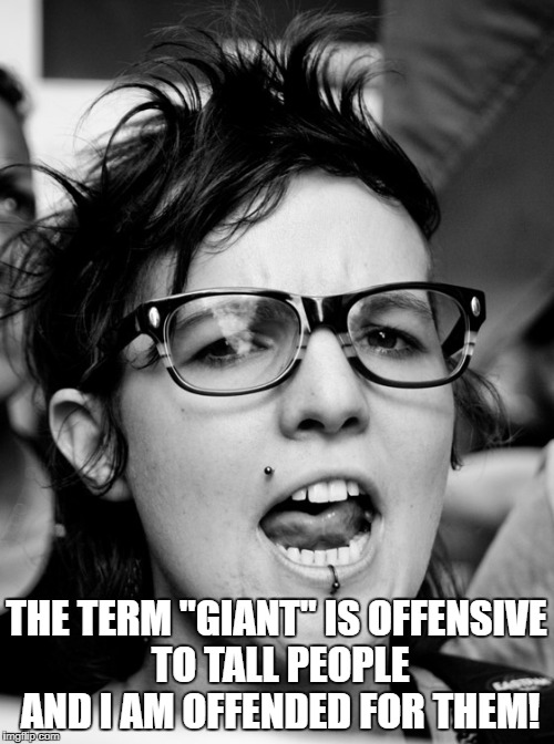 "THE TERM ""GIANT"" IS OFFENSIVE TO TALL PEOPLE AND I AM OFFENDED FOR THEM! 