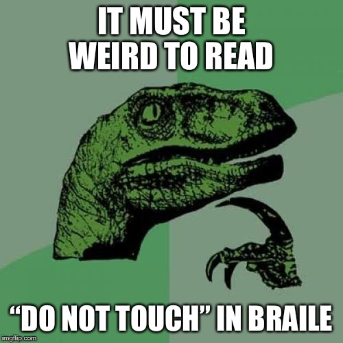 "Philosoraptor Meme | IT MUST BE WEIRD TO READ ""DO NOT TOUCH"" IN BRAILE 