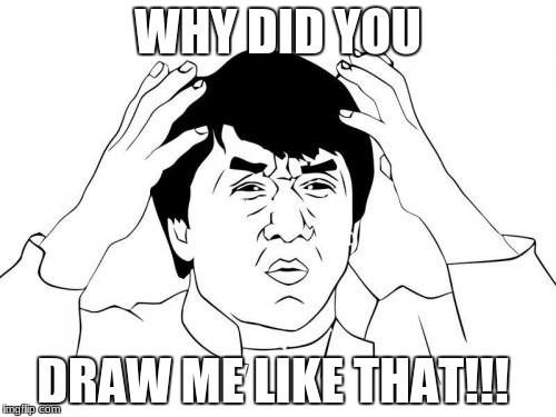 Jackie Chan WTF Meme | WHY DID YOU DRAW ME LIKE THAT!!! | image tagged in memes,jackie chan wtf | made w/ Imgflip meme maker